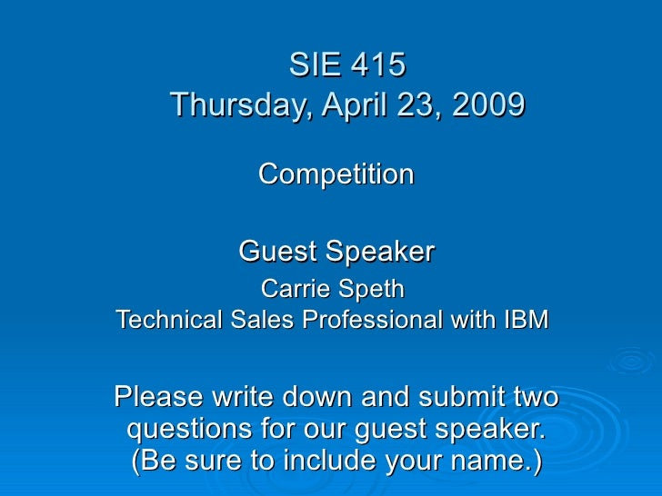 SIE 415 Thursday, April 23, 2009 Competition Guest Speaker Carrie Speth  Technical Sales Professional with IBM   Please wr...