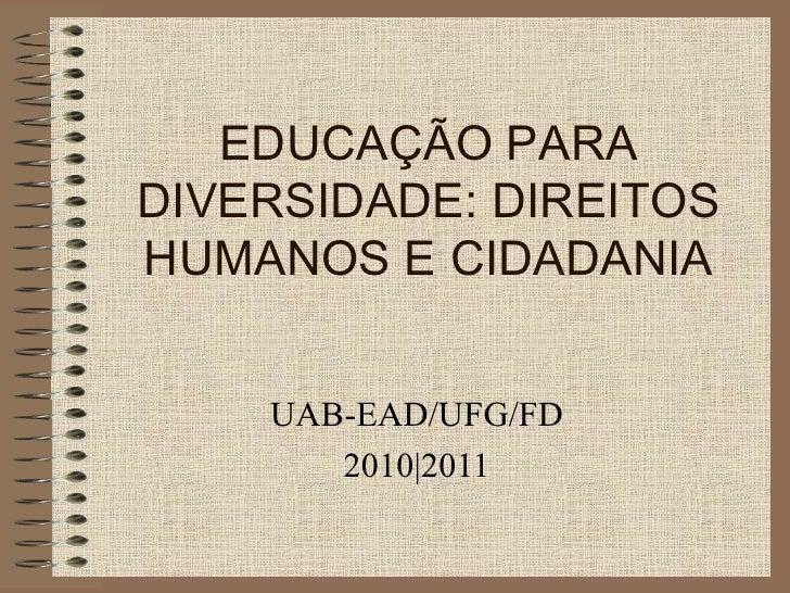 EDUCAÇÃO PARA DIVERSIDADE: DIREITOS HUMANOS E CIDADANIA UAB-EAD/UFG/FD 2010 2011