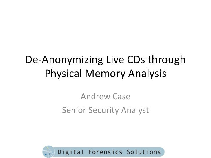 De-Anonymizing Live CDs through   Physical Memory Analysis            Andrew Case       Senior Security Analyst