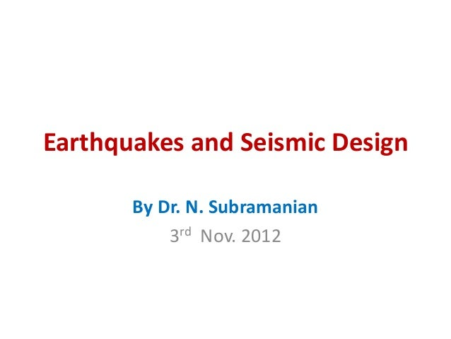 Earthquakes and Seismic Design       By Dr. N. Subramanian           3rd Nov. 2012