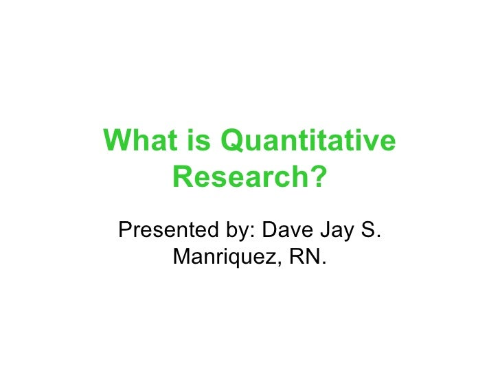 What is Quantitative Research? Presented by: Dave Jay S. Manriquez, RN.