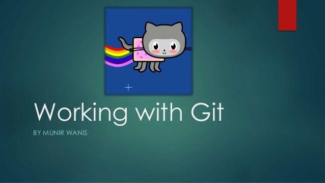 Working with Git BY MUNIR WANIS