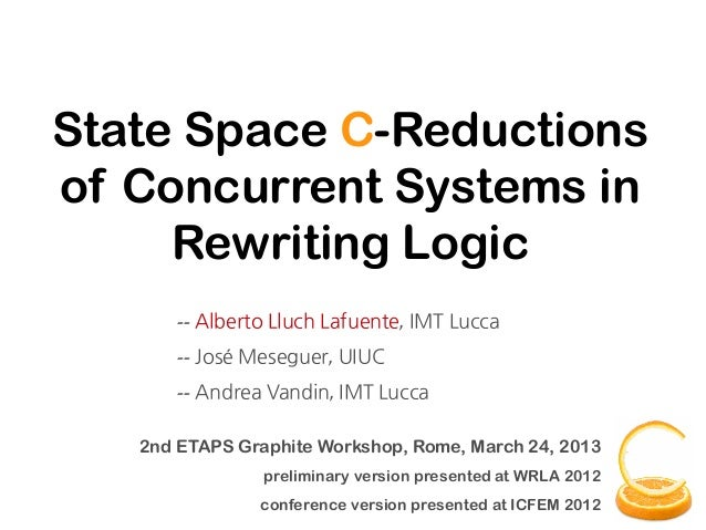 State Space C-Reductionsof Concurrent Systems in     Rewriting Logic       -- Alberto Lluch Lafuente, IMT Lucca       -- J...