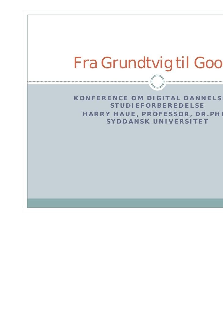 Fra Grundtvig til GoogleKONFERENCE OM DIGITAL DANNELSE OG       STUDIEFORBEREDELSE HARRY HAUE, PROFESSOR, DR.PHIL.      SY...
