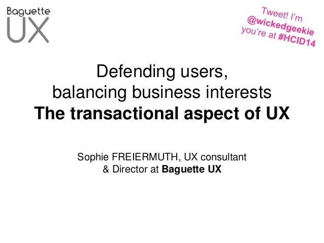 HCID 2014: Defending users, helping businesses: the transactional aspects of practicing user experience. Sophie Freiermuth, Baguette UX