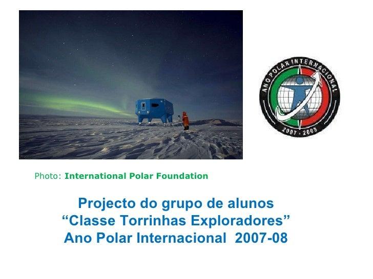 "Projecto do grupo de alunos "" Classe Torrinhas Exploradores"" Ano Polar Internacional  2007-08 Photo:  International Polar ..."