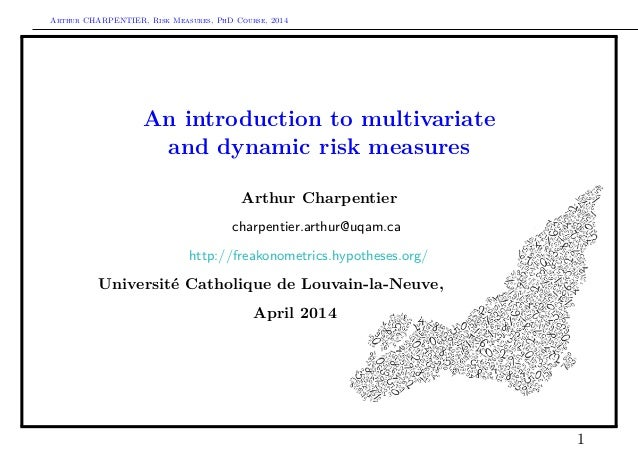 Arthur CHARPENTIER, Risk Measures, PhD Course, 2014 An introduction to multivariate and dynamic risk measures Arthur Charp...