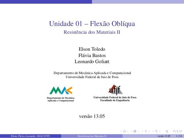 Unidade 01 – Flexão OblíquaResistência dos Materiais IIElson ToledoFlávia BastosLeonardo GoliattDepartamento de Mecânica A...