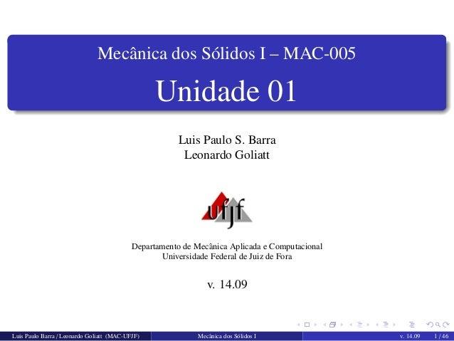 Mecˆanica dos S´olidos I – MAC-005  Unidade 01  Luis Paulo S. Barra  Leonardo Goliatt  Departamento de Mecˆanica Aplicada ...