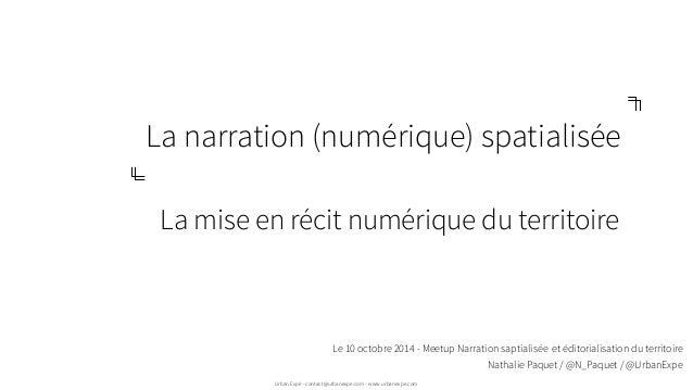 La narration (numérique) spatialisée  La mise en récit numérique du territoire  Le 10 octobre 2014 - Meetup Narration sapt...