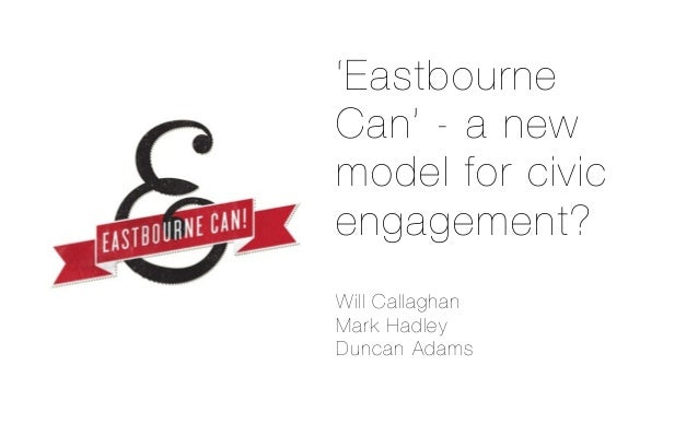 'EastbourneCan' - a newmodel for civicengagement?Will CallaghanMark HadleyDuncan Adams