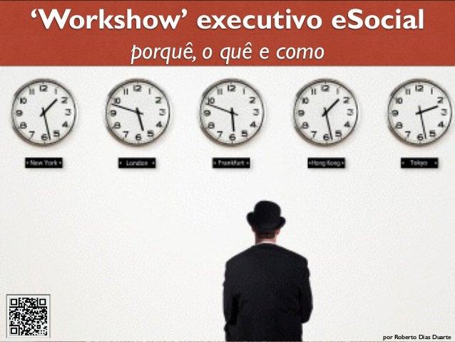 RobertoDiasDuarte 'Workshow' executivo eSocial por Roberto Dias Duarte porquê, o quê e como
