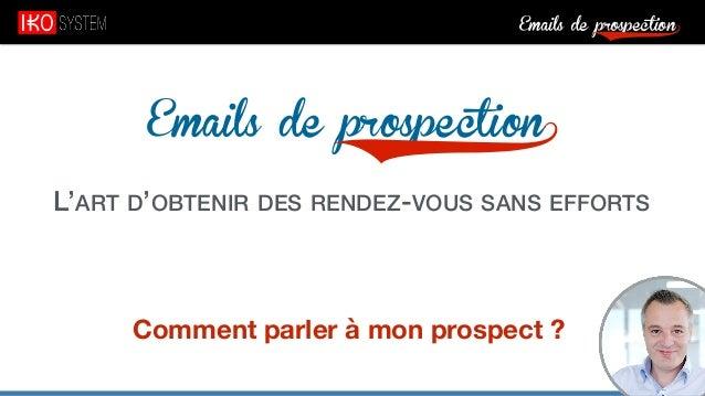 Emails de prospection9 Emails de prospection9 L'ART D'OBTENIR DES RENDEZ-VOUS SANS EFFORTS Comment parler à mon prospect ?