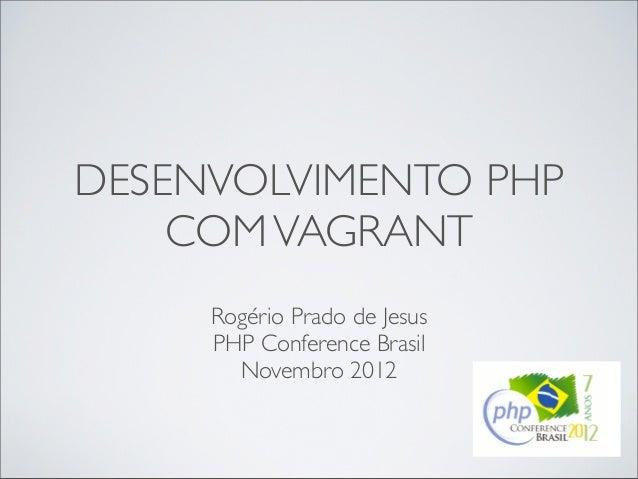 DESENVOLVIMENTO PHP    COM VAGRANT     Rogério Prado de Jesus     PHP Conference Brasil       Novembro 2012