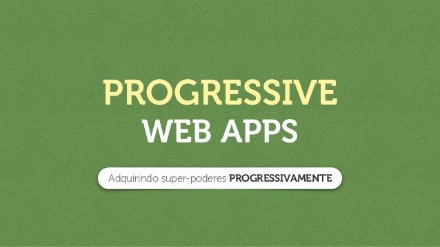 PROGRESSIVE WEB APPS Adquirindo super-poderes PROGRESSIVAMENTE
