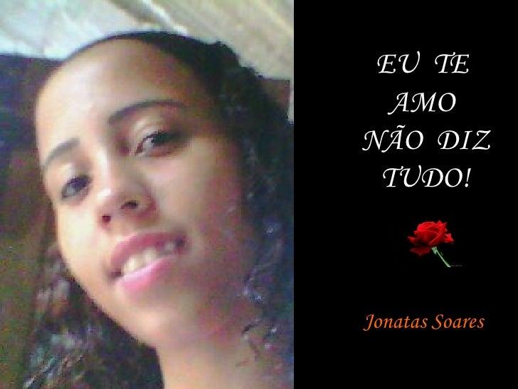 EU  TE  AMO  NÃO  DIZ TUDO! Jonatas Soares