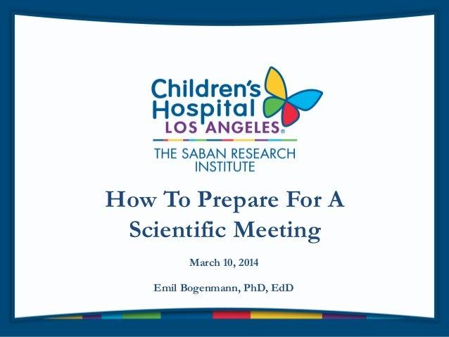 How To Prepare For A Scientific Meeting Emil Bogenmann, PhD, EdD March 10, 2014
