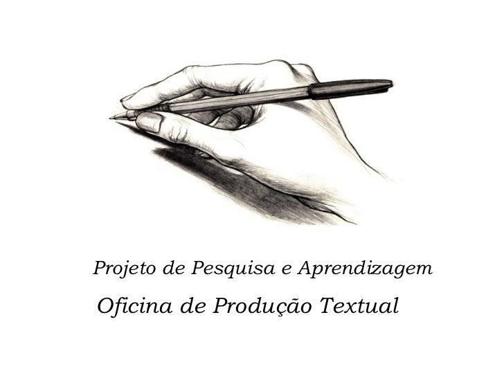 Projeto de Pesquisa e Aprendizagem <ul><li>Oficina de Produção Textual  </li></ul>
