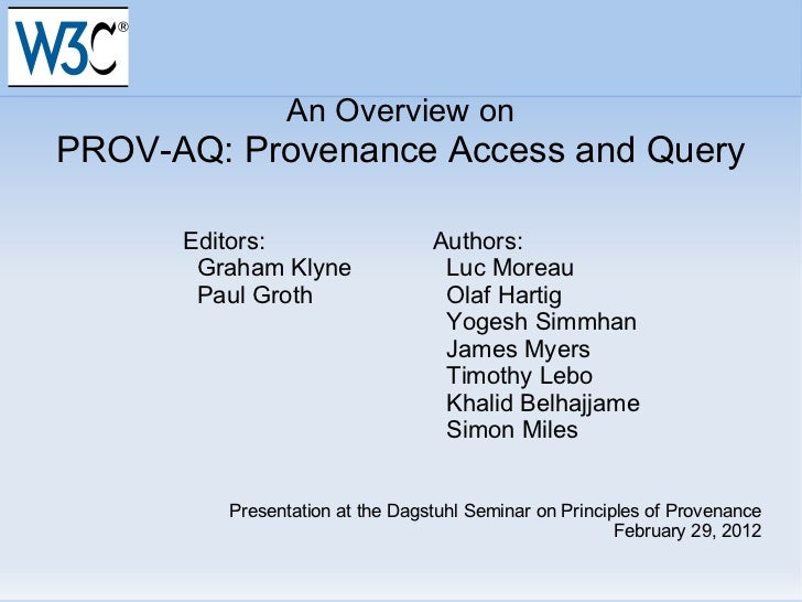 An Overview on PROV-AQ: Provenance Access and Query Editors: Authors: Graham Klyne   Luc Moreau Paul Groth   Olaf Hartig  ...