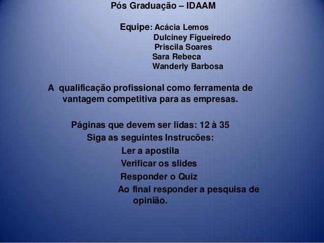 Pós Graduação – IDAAM Equipe: Acácia Lemos Dulciney Figueiredo Priscila Soares Sara Rebeca Wanderly Barbosa A qualificação...