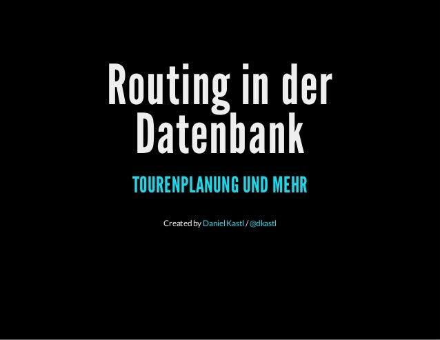 Routing in der Datenbank TOURENPLANUNG UND MEHR Createdby /DanielKastl @dkastl