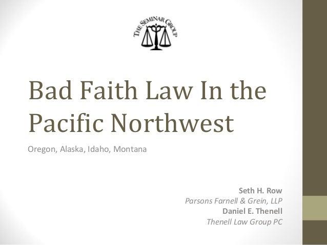 Bad Faith Law In the Pacific Northwest Oregon, Alaska, Idaho, Montana Seth H. Row Parsons Farnell & Grein, LLP Daniel E. T...