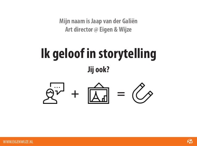 Mijn naam is Jaap van der Galiën Art director @ Eigen & Wijze  Ik geloof in storytelling Jij ook?  +  WWW.EIGENWIJZE.NL  =