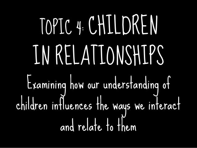 TOPIC 4: CHILDREN    IN RELATIONSHIPS  Examining how our understanding ofchildren influences the ways we interact         ...