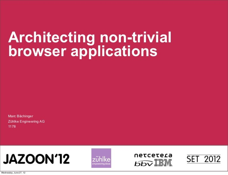 Architecting non-trivial      browser applications      Marc Bächinger      Zühlke Engineering AG      1178Wednesday, June...
