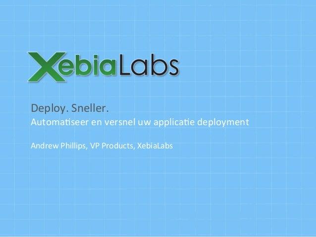Deploy.  Sneller.   Automa1seer  en  versnel  uw  applica1e  deployment      Andrew  Phillips,  VP ...
