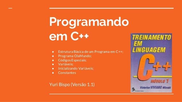 Programando em C++ Yuri Bispo (Versão 1.1) ● Estrutura Básica de um Programa em C++; ● Programa OlaMundo; ● Códigos Especi...