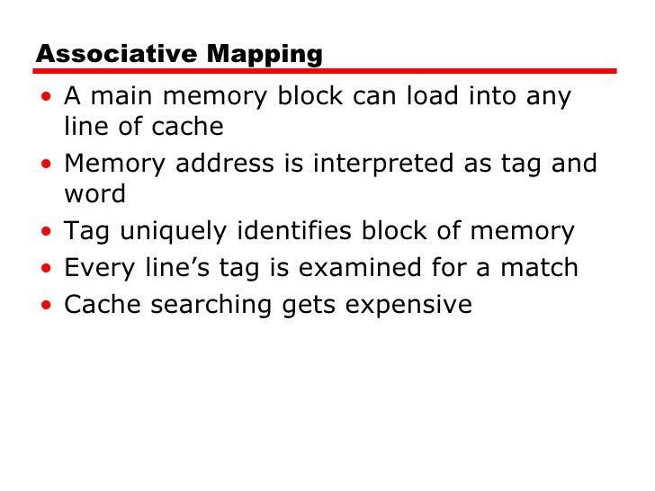 Associative Mapping <ul><li>A main memory block can load into any line of cache </li></ul><ul><li>Memory address is interp...