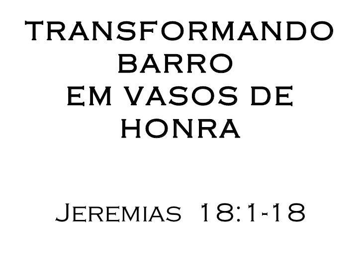TRANSFORMANDO    BARRO  EM VASOS DE     HONRA Jeremias 18:1-18