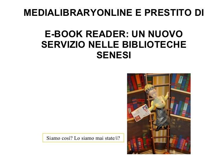 MEDIALIBRARYONLINE E PRESTITO DI  E-BOOK READER: UN NUOVO SERVIZIO NELLE BIBLIOTECHE SENESI Siamo così? Lo siamo mai state...