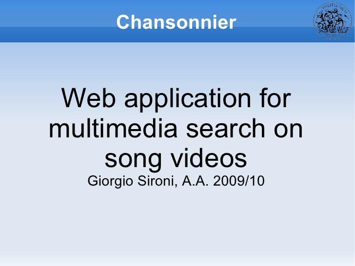 Chansonnier <ul>Web application for multimedia search on song videos <ul>Giorgio Sironi, A.A. 2009/10 </ul></ul>