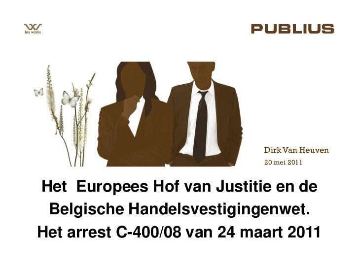 Dirk Van Heuven                             20 mei 2011Het Europees Hof van Justitie en de Belgische Handelsvestigingenwet...