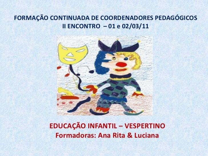 FORMAÇÃO CONTINUADA DE COORDENADORES PEDAGÓGICOSII ENCONTRO  – 01 e 02/03/11<br />EDUCAÇÃO INFANTIL – VESPERTINO<br />Form...