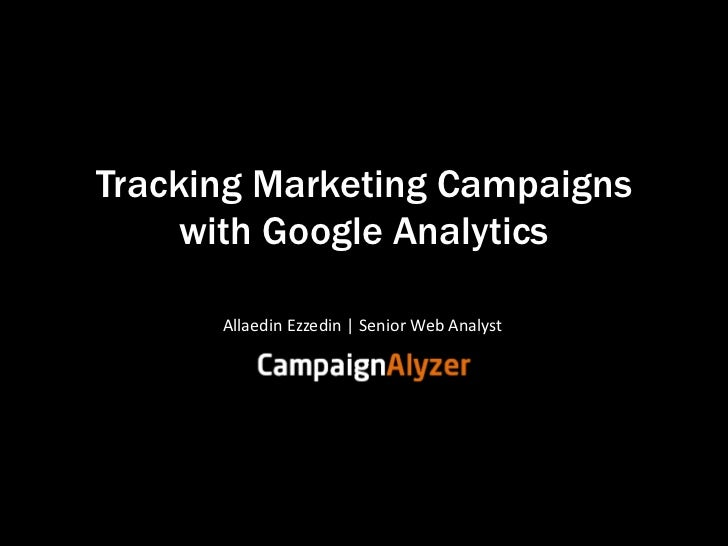 Tracking Marketing Campaigns     with Google Analytics      Allaedin Ezzedin | Senior Web Analyst