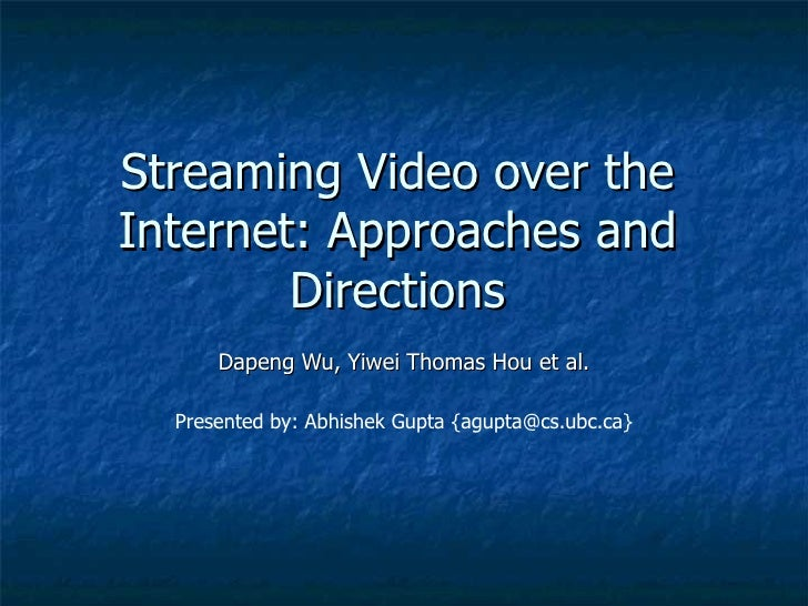 Streaming Video over the Internet: Approaches and Directions Dapeng Wu, Yiwei Thomas Hou et al. Presented by: Abhishek Gup...