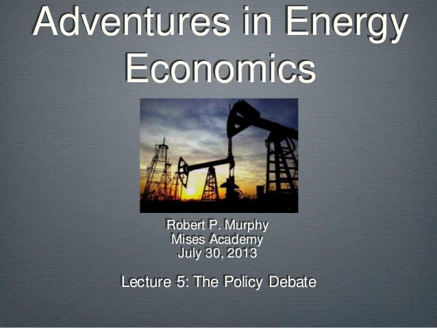 Adventures in Energy Economics Robert P. Murphy Mises Academy July 30, 2013 Lecture 5: The Policy Debate