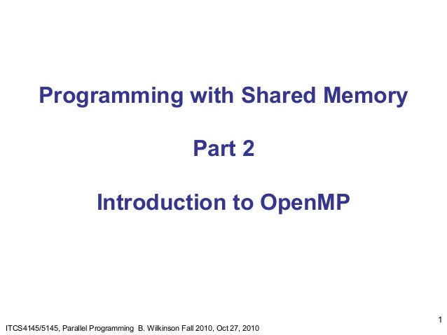1ITCS4145/5145, Parallel Programming B. Wilkinson Fall 2010, Oct 27, 2010Programming with Shared MemoryPart 2Introduction ...