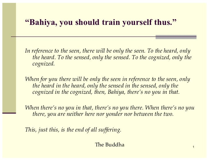"""Bahiya, you should train yourself thus.""In reference to the seen, there will be only the seen. To the heard, only   the h..."