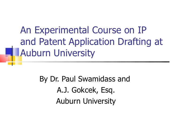 An Experimental Course on IP and Patent Application Drafting at Auburn University By Dr. Paul Swamidass and  A.J. Gokcek, ...