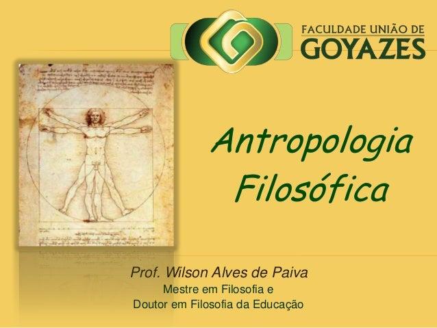 Prof. Wilson Alves de Paiva Mestre em Filosofia e Doutor em Filosofia da Educação Antropologia Filosófica