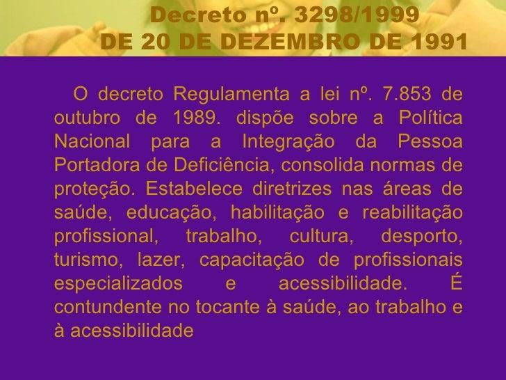 <ul><li>O decreto Regulamenta a lei nº. 7.853 de outubro de 1989. dispõe sobre a Política Nacional para a Integração da Pe...