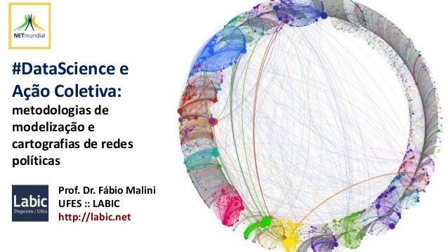 #DataScience e Ação Coletiva: metodologias de modelização e cartografias de redes políticas Prof. Dr. Fábio Malini UFES ::...
