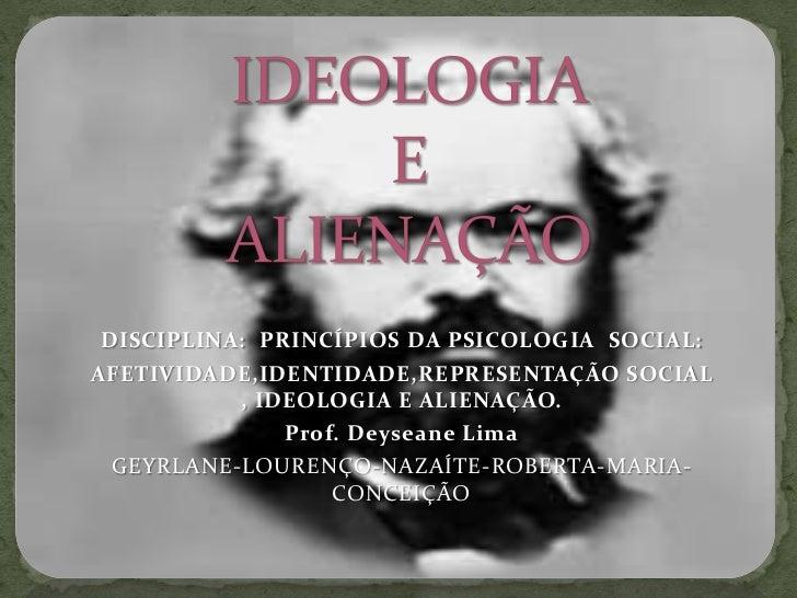 IDEOLOGIA E ALIENAÇÃO<br />DISCIPLINA:  PRINCÍPIOS DA PSICOLOGIA  SOCIAL: <br />AFETIVIDADE,IDENTIDADE,REPRESENTAÇÃO SOCIA...