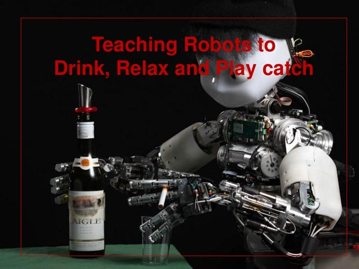 Teaching Robots toDrink, Relax and Play catch