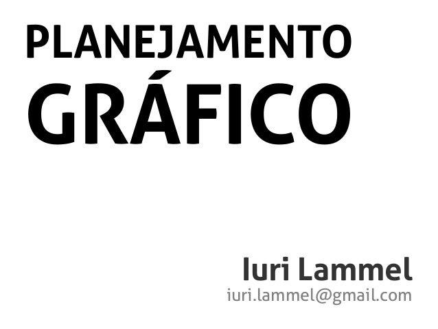 PLANEJAMENTO  GRÁFICO  Iuri Lammel  iuri.lammel@gmail.com