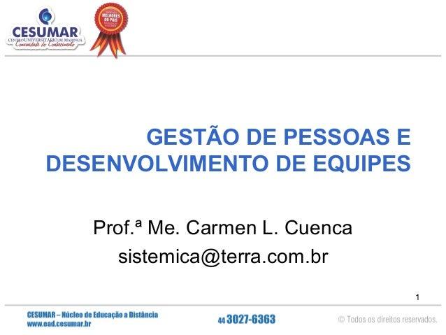 GESTÃO DE PESSOAS E DESENVOLVIMENTO DE EQUIPES Prof.ª Me. Carmen L. Cuenca sistemica@terra.com.br 1
